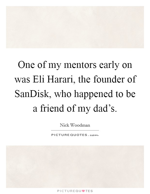 One of my mentors early on was Eli Harari, the founder of SanDisk, who happened to be a friend of my dad's Picture Quote #1
