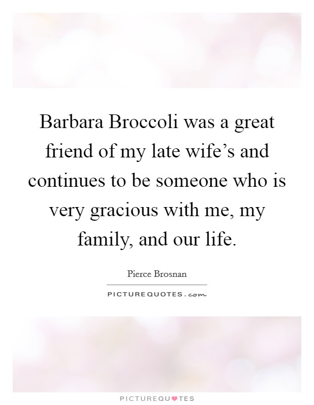 Barbara Broccoli was a great friend of my late wife's and continues to be someone who is very gracious with me, my family, and our life Picture Quote #1