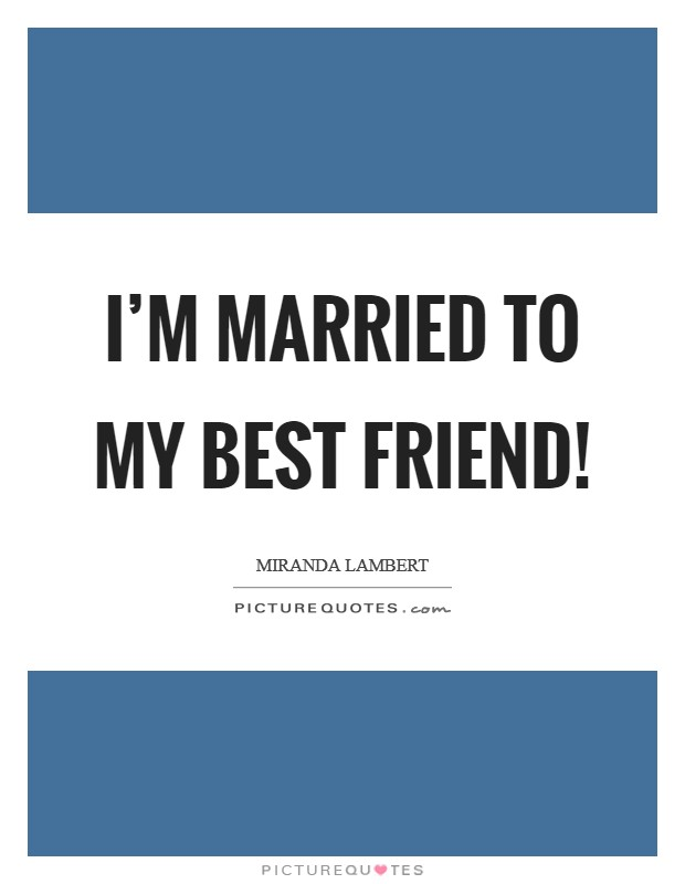 I'm married to my best friend! Picture Quote #1