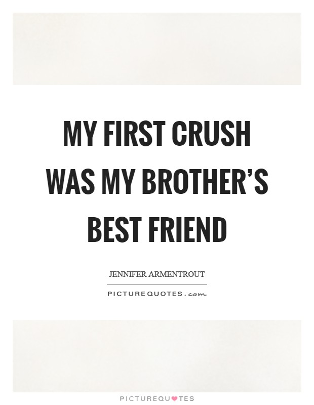 My first crush was my brother's best friend Picture Quote #1