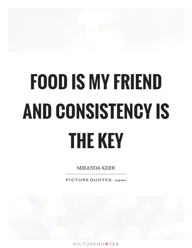 Food is my friend and consistency is the key Picture Quote #1