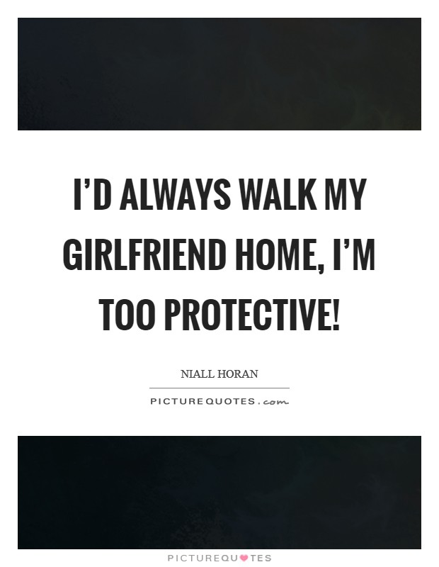 I'd always walk my girlfriend home, I'm too protective! Picture Quote #1