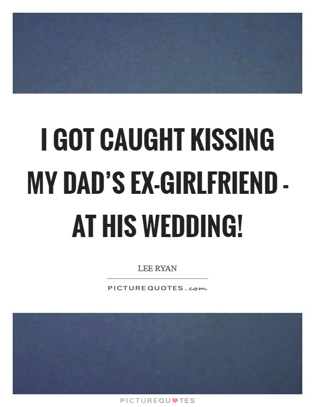 I got caught kissing my dad's ex-girlfriend - at his wedding! Picture Quote #1