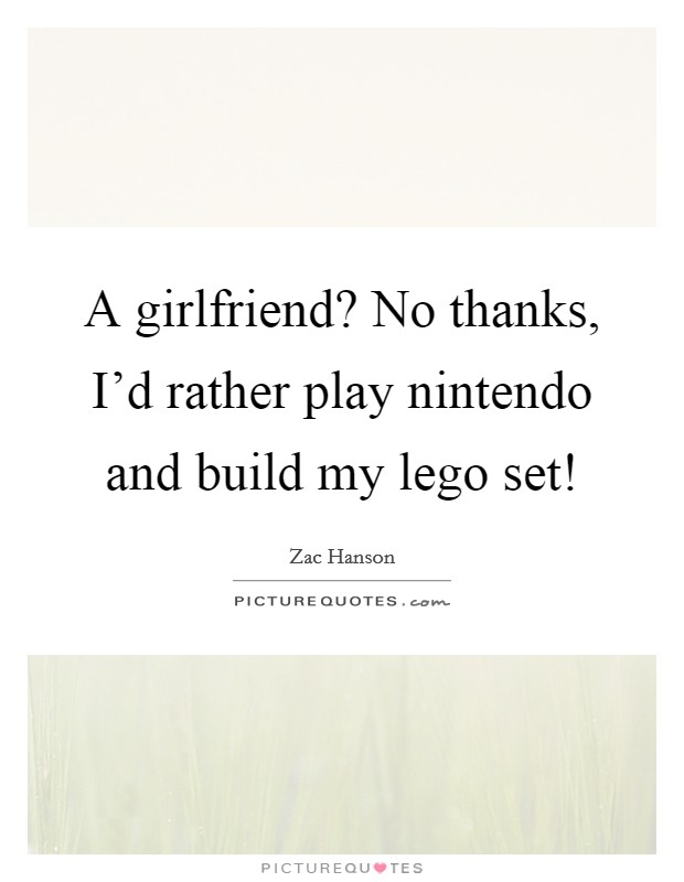 A girlfriend? No thanks, I'd rather play nintendo and build my lego set! Picture Quote #1