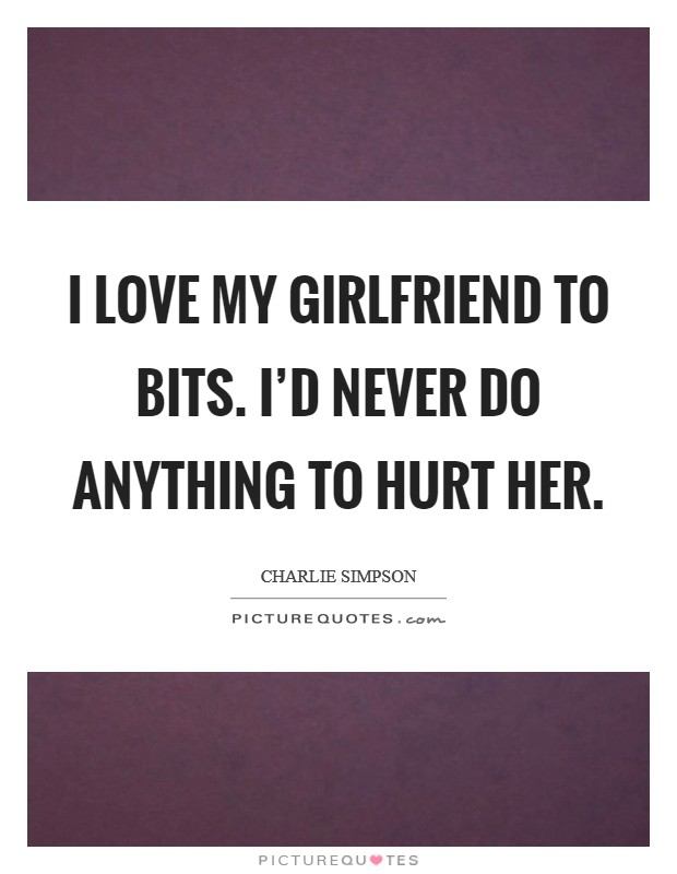 I love my girlfriend to bits. I'd never do anything to hurt her Picture Quote #1
