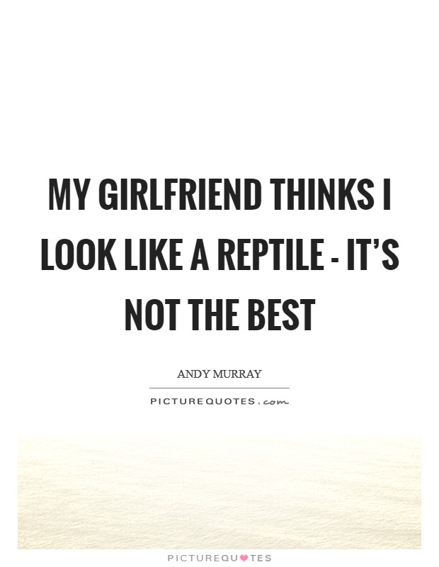 My girlfriend thinks I look like a reptile - it's not the best Picture Quote #1