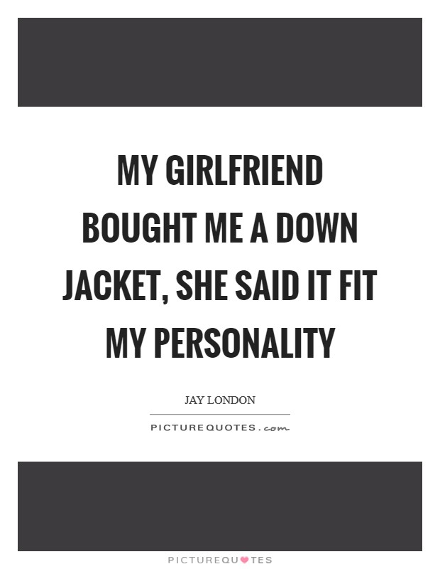 My girlfriend bought me a down jacket, she said it fit my personality Picture Quote #1