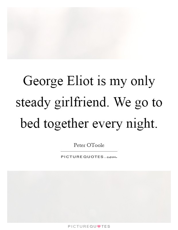 George Eliot is my only steady girlfriend. We go to bed together every night Picture Quote #1