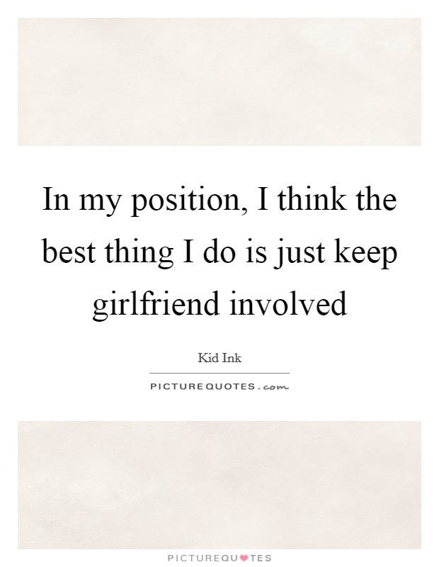 In my position, I think the best thing I do is just keep girlfriend involved Picture Quote #1