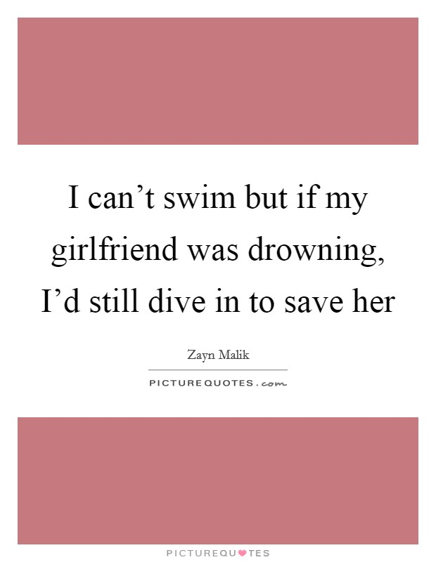I can't swim but if my girlfriend was drowning, I'd still dive in to save her Picture Quote #1