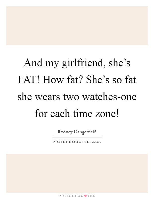 And my girlfriend, she's FAT! How fat? She's so fat she wears two watches-one for each time zone! Picture Quote #1