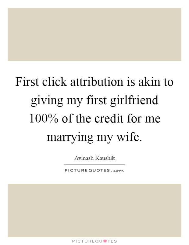 First click attribution is akin to giving my first girlfriend 100% of the credit for me marrying my wife Picture Quote #1
