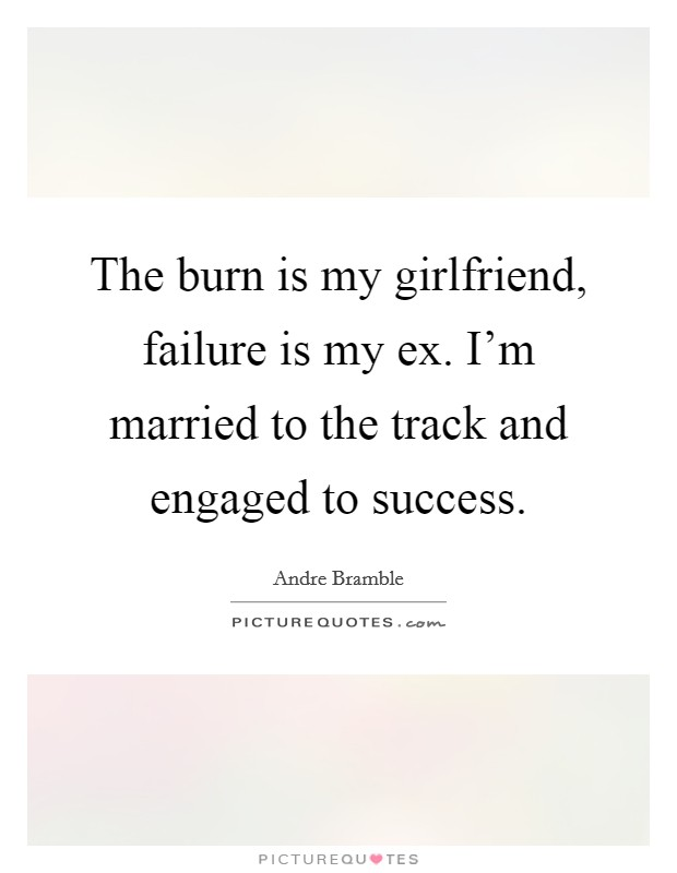 The burn is my girlfriend, failure is my ex. I'm married to the track and engaged to success Picture Quote #1