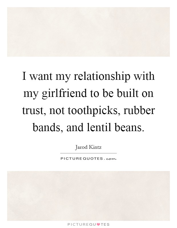 I want my relationship with my girlfriend to be built on trust, not toothpicks, rubber bands, and lentil beans Picture Quote #1