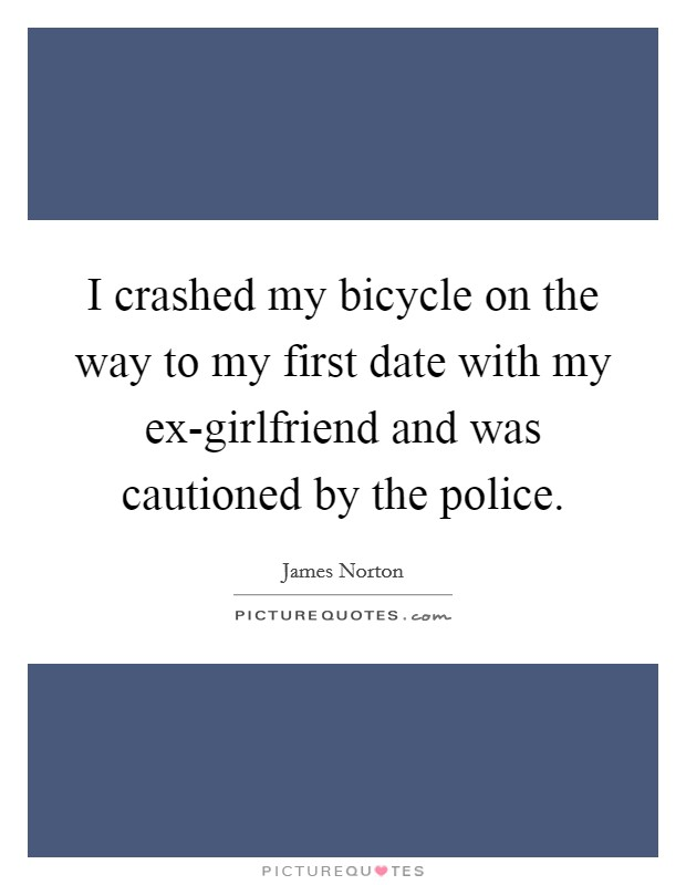 I crashed my bicycle on the way to my first date with my ex-girlfriend and was cautioned by the police Picture Quote #1