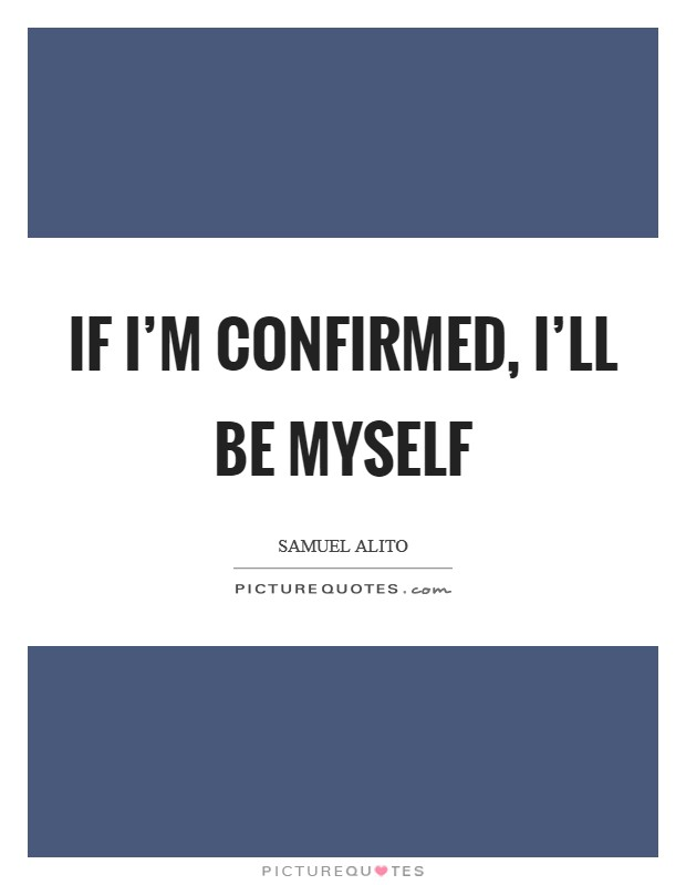 If I'm confirmed, I'll be myself Picture Quote #1