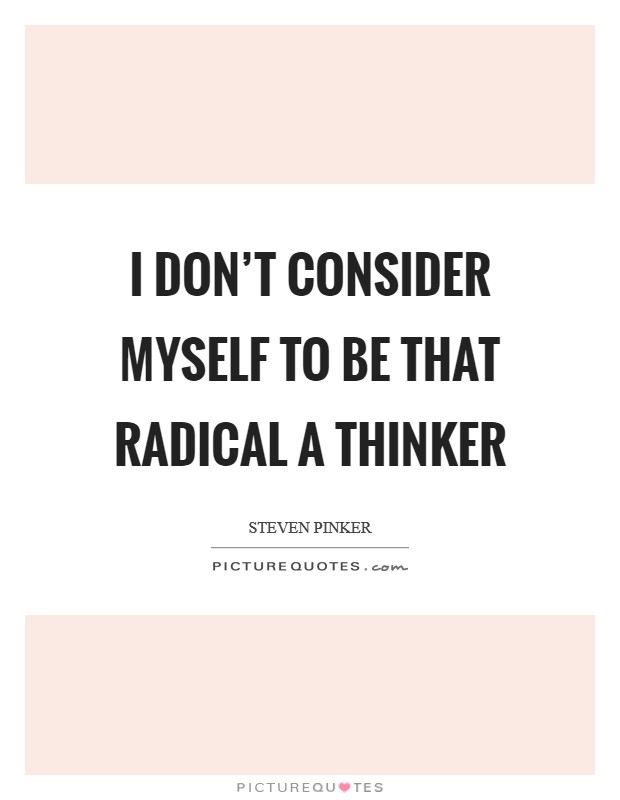 I don't consider myself to be that radical a thinker Picture Quote #1