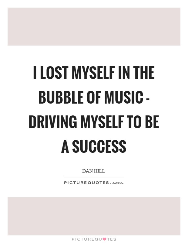I lost myself in the bubble of music - driving myself to be a success Picture Quote #1
