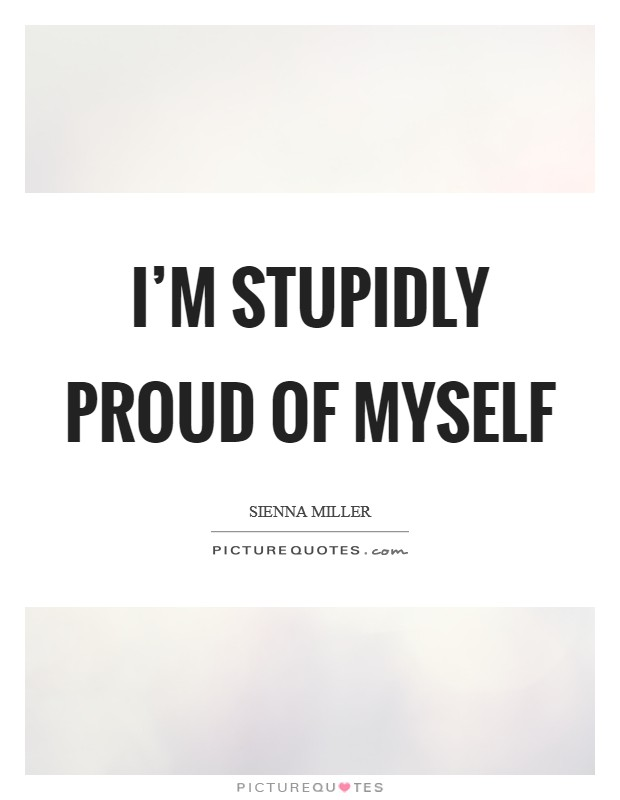 I'm stupidly proud of myself Picture Quote #1