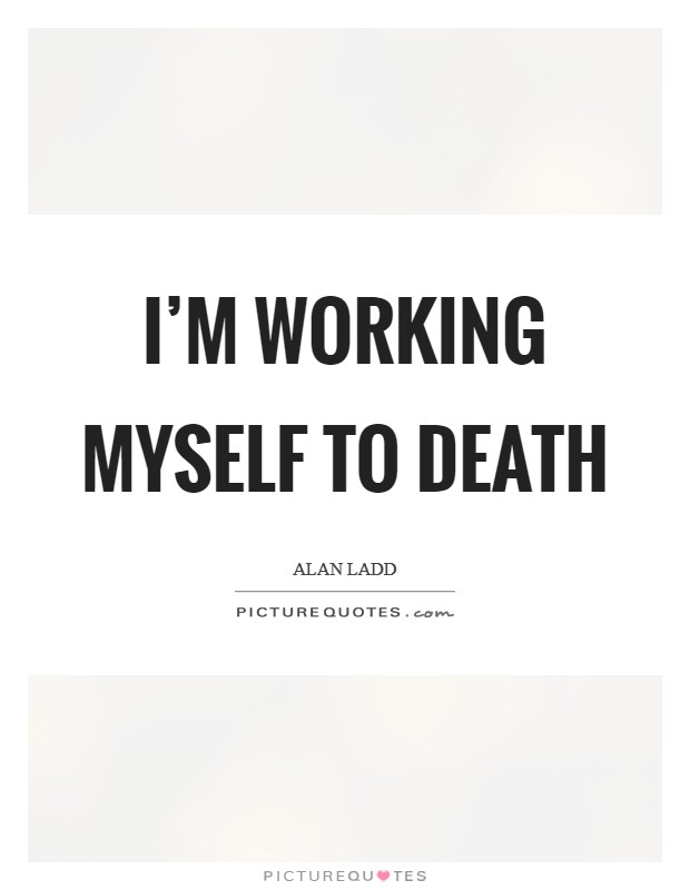 I'm working myself to death Picture Quote #1