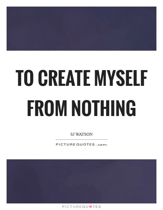 To create myself from nothing Picture Quote #1