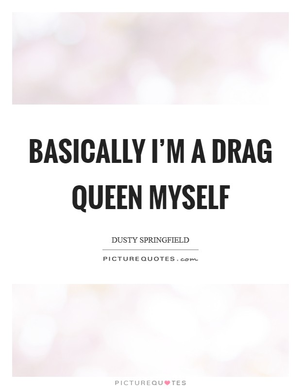 Basically I'm a drag queen myself Picture Quote #1