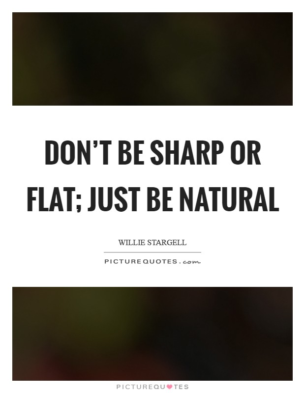 Don't be sharp or flat; just be natural Picture Quote #1