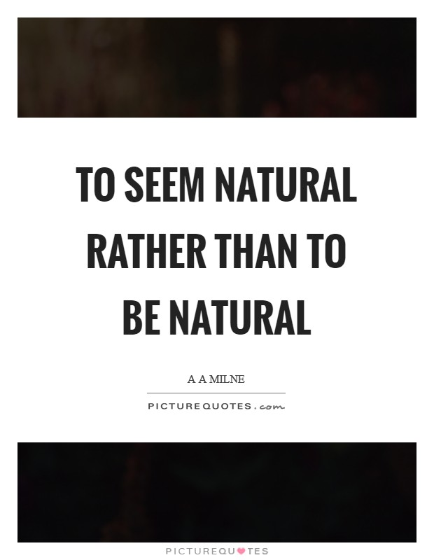 To seem natural rather than to be natural Picture Quote #1