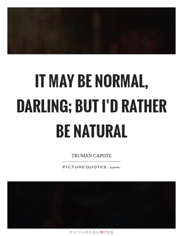 It may be normal, darling; but I'd rather be natural Picture Quote #1