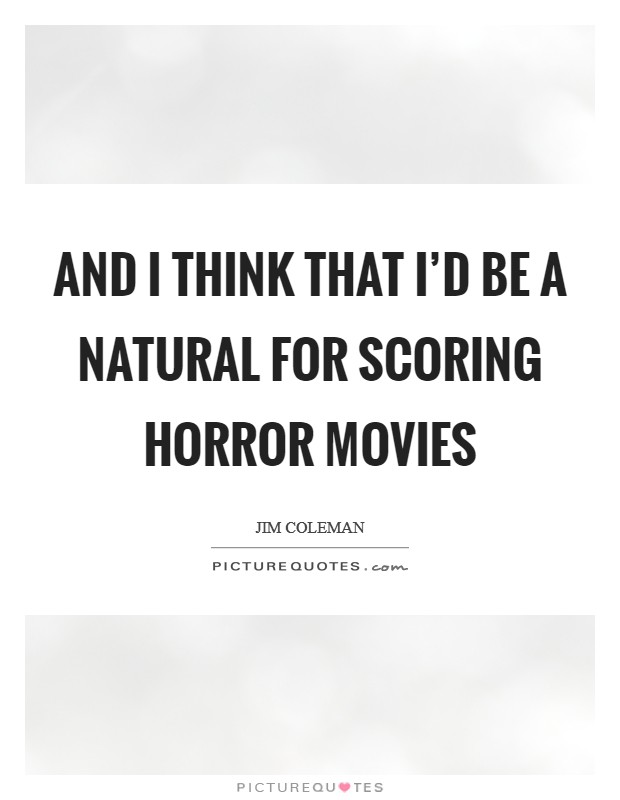 And I think that I'd be a natural for scoring horror movies Picture Quote #1