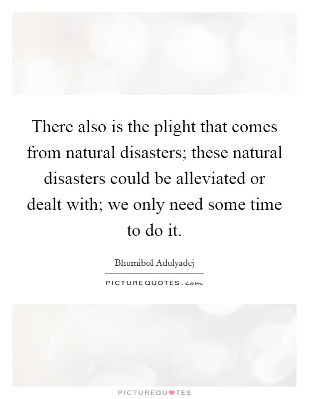 There also is the plight that comes from natural disasters; these natural disasters could be alleviated or dealt with; we only need some time to do it Picture Quote #1