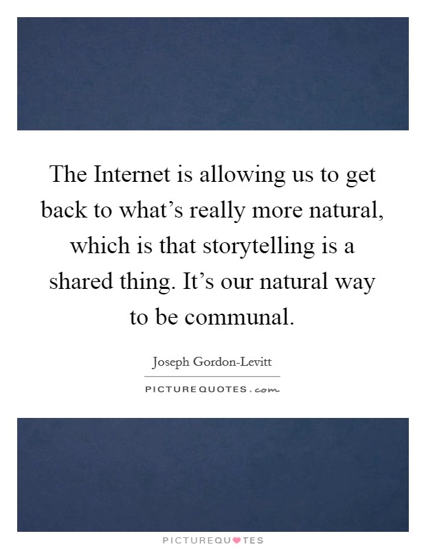 The Internet is allowing us to get back to what's really more natural, which is that storytelling is a shared thing. It's our natural way to be communal Picture Quote #1