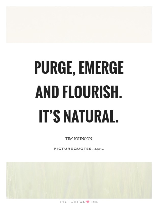 Purge, emerge and flourish. It's natural Picture Quote #1