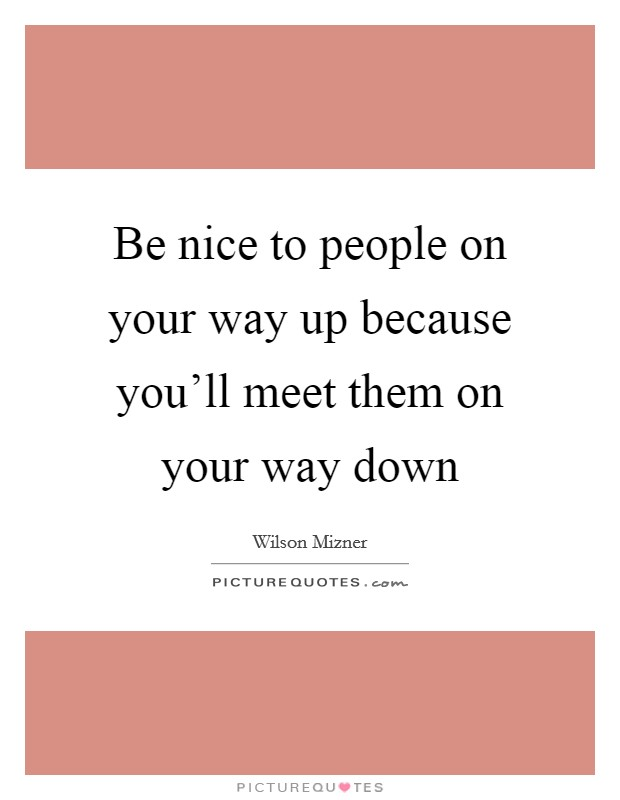 Be nice to people on your way up because you'll meet them on your way down Picture Quote #1