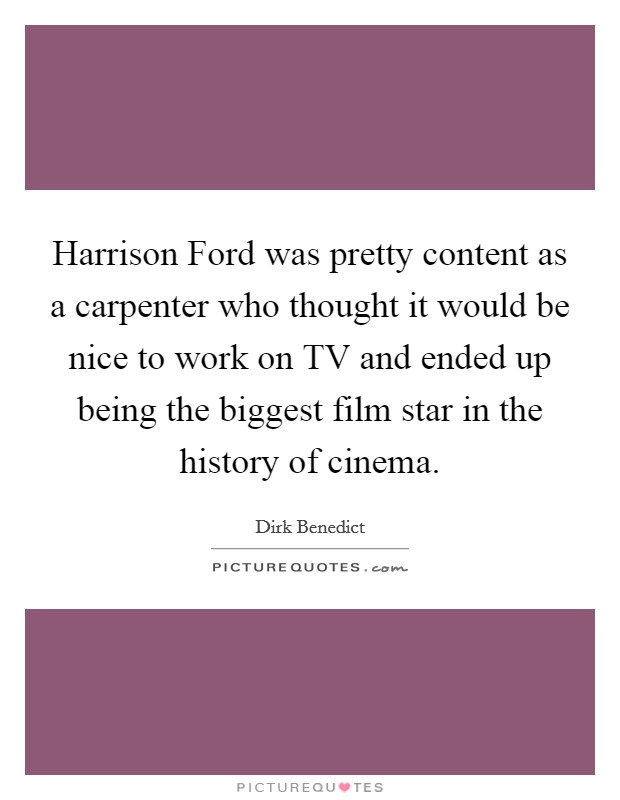 Harrison Ford was pretty content as a carpenter who thought it would be nice to work on TV and ended up being the biggest film star in the history of cinema Picture Quote #1