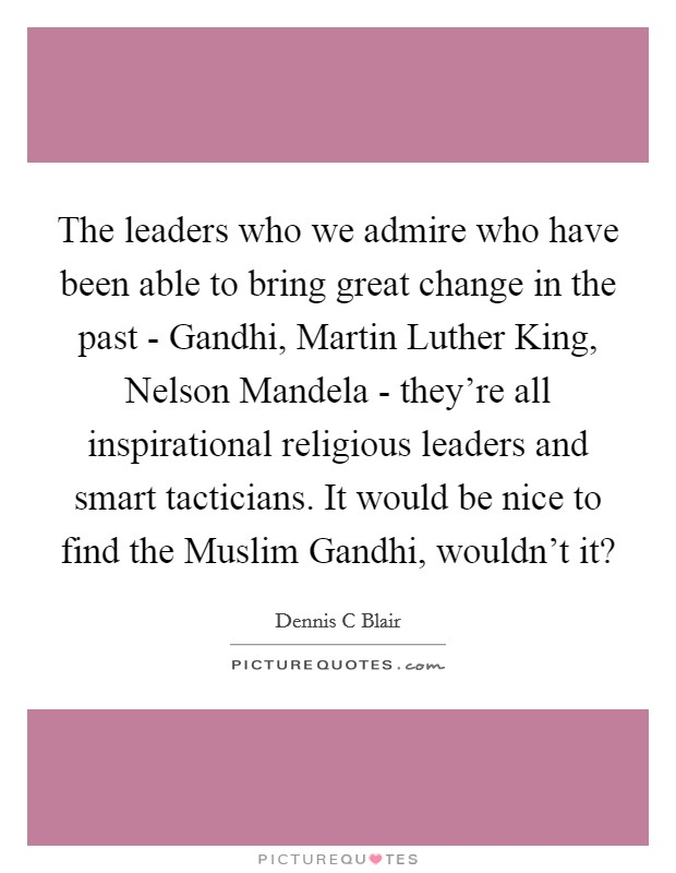 The leaders who we admire who have been able to bring great change in the past - Gandhi, Martin Luther King, Nelson Mandela - they're all inspirational religious leaders and smart tacticians. It would be nice to find the Muslim Gandhi, wouldn't it? Picture Quote #1
