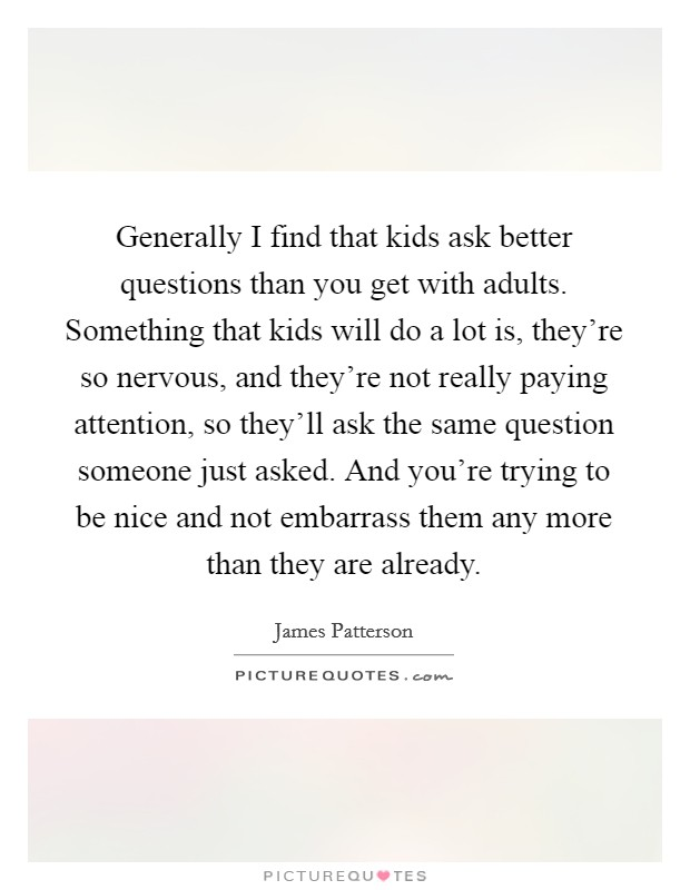Generally I find that kids ask better questions than you get with adults. Something that kids will do a lot is, they're so nervous, and they're not really paying attention, so they'll ask the same question someone just asked. And you're trying to be nice and not embarrass them any more than they are already Picture Quote #1