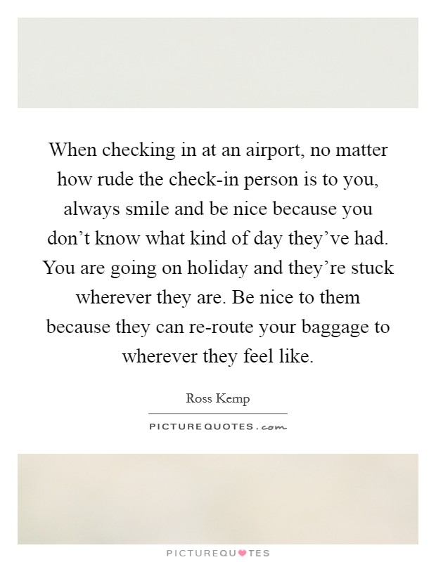 When checking in at an airport, no matter how rude the check-in person is to you, always smile and be nice because you don't know what kind of day they've had. You are going on holiday and they're stuck wherever they are. Be nice to them because they can re-route your baggage to wherever they feel like Picture Quote #1