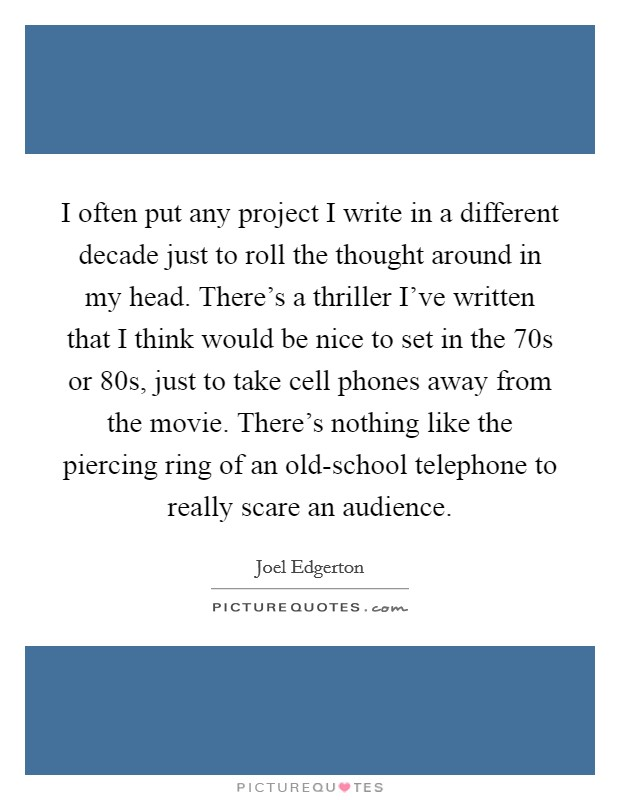 I often put any project I write in a different decade just to roll the thought around in my head. There's a thriller I've written that I think would be nice to set in the  70s or  80s, just to take cell phones away from the movie. There's nothing like the piercing ring of an old-school telephone to really scare an audience Picture Quote #1