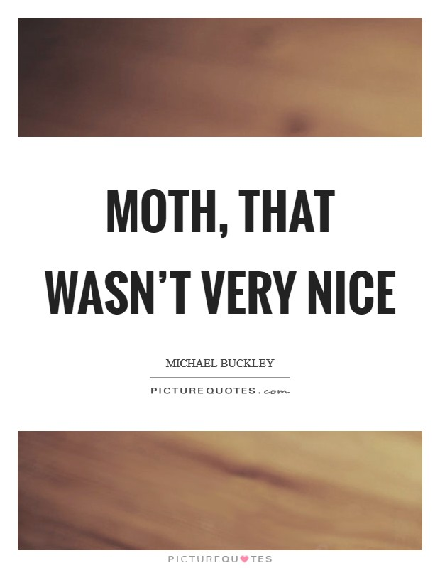 Moth, that wasn't very nice Picture Quote #1