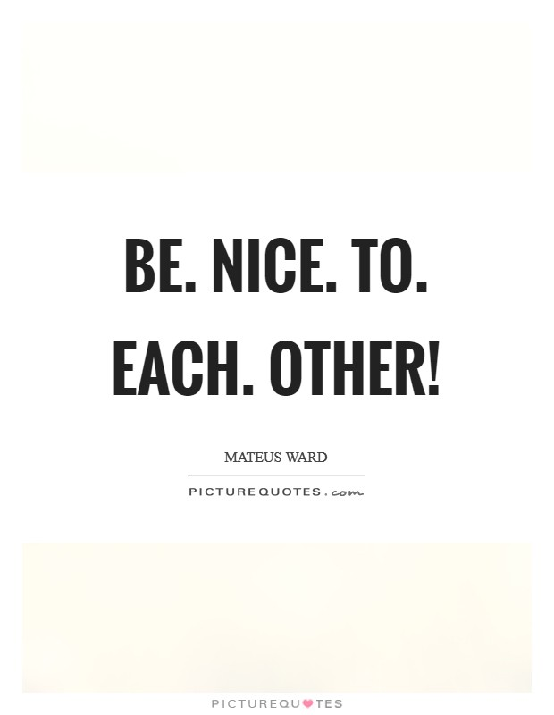 Be. Nice. To. Each. Other! Picture Quote #1
