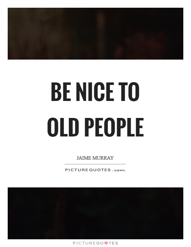 Be nice to old people Picture Quote #1