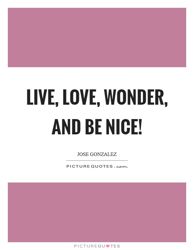 Live, love, wonder, and be nice! Picture Quote #1