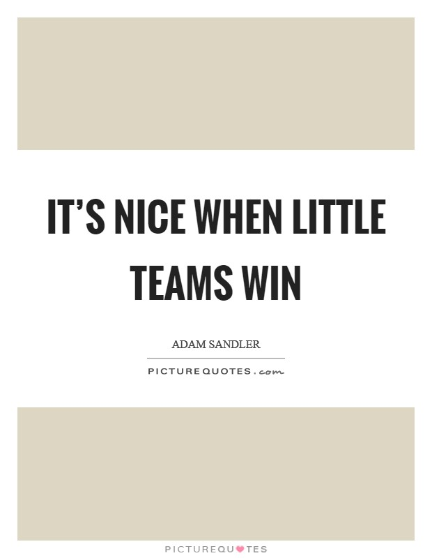 It's nice when little teams win Picture Quote #1