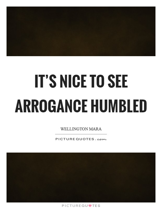 It's nice to see arrogance humbled Picture Quote #1