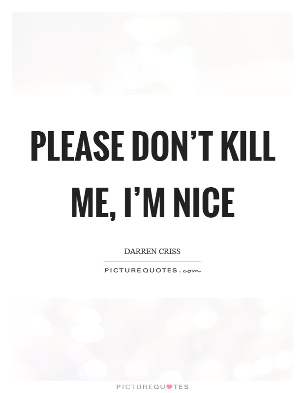 Please don't kill me, I'm nice Picture Quote #1