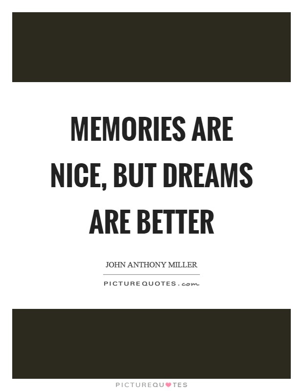 Memories are nice, but dreams are better Picture Quote #1
