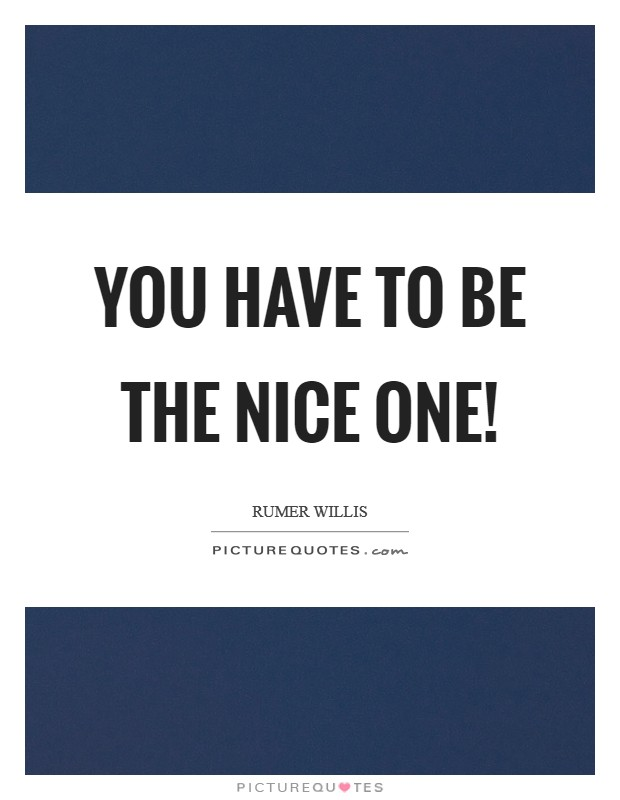You have to be the nice one! Picture Quote #1