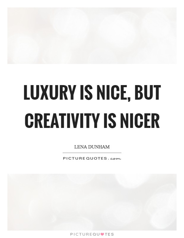 Luxury is nice, but creativity is nicer Picture Quote #1
