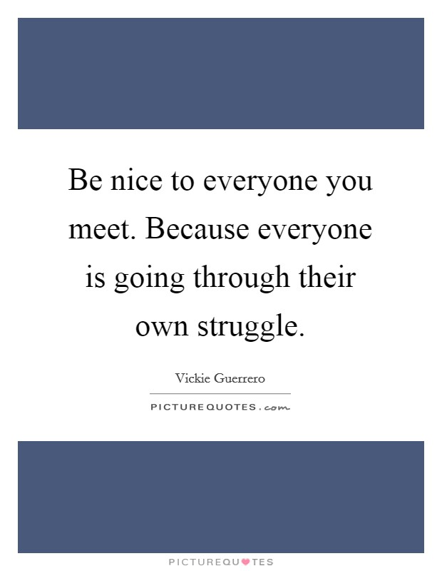 Be nice to everyone you meet. Because everyone is going through their own struggle Picture Quote #1